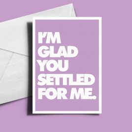 Alternative Greetings Card - I'm Glad You Settled For Me
