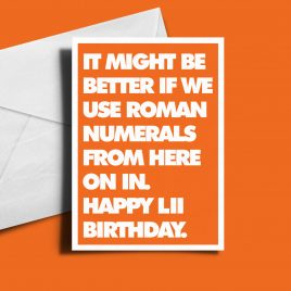 Customisable Alternative Birthday Card - It Might Be Better If We Use Roman Numerals From Here On In...
