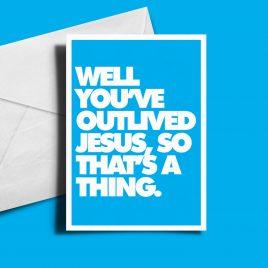 Alternative Birthday Card - Well you've outlived Jesus...